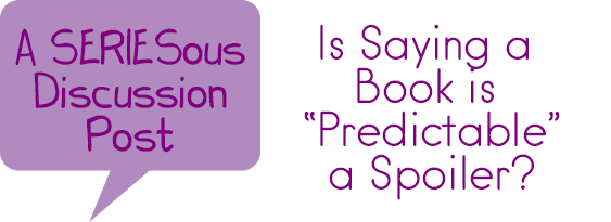 """SERIESous Discussion: Is """"Predictable"""" a Spoiler?"""